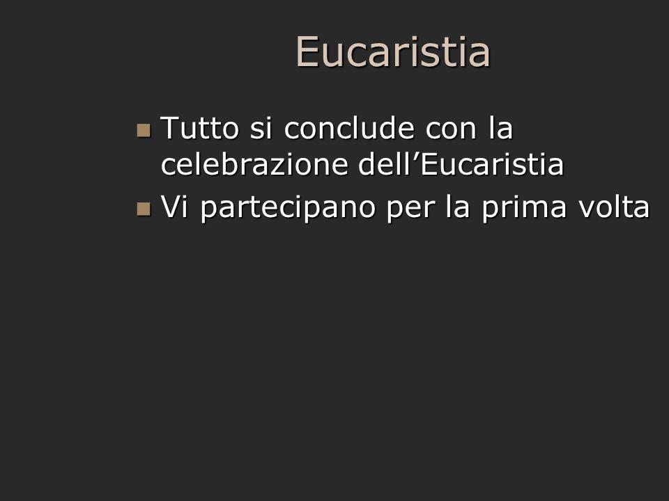Eucaristia Tutto si conclude con la celebrazione dell'Eucaristia Tutto si conclude con la celebrazione dell'Eucaristia Vi partecipano per la prima vol