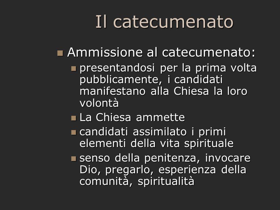 Il catecumenato Ammissione al catecumenato: Ammissione al catecumenato: presentandosi per la prima volta pubblicamente, i candidati manifestano alla C
