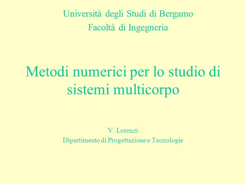 Metodi numerici per lo studio di sistemi multicorpo V. Lorenzi Dipartimento di Progettazione e Tecnologie Università degli Studi di Bergamo Facoltà di