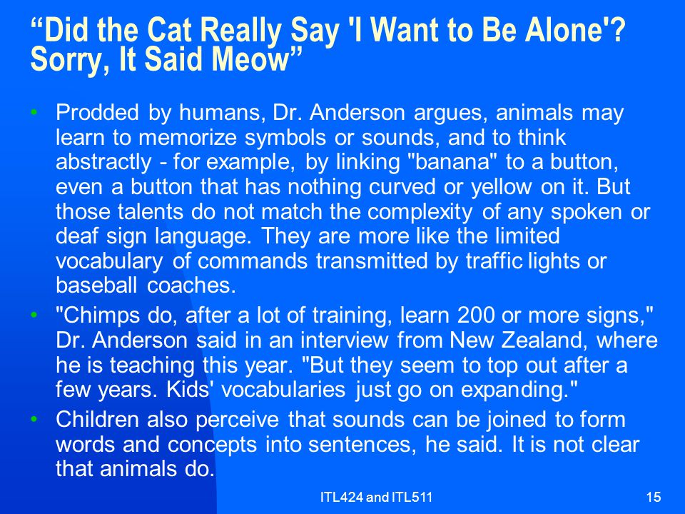 """ITL424 and ITL51115 """"Did the Cat Really Say 'I Want to Be Alone'? Sorry, It Said Meow"""" Prodded by humans, Dr. Anderson argues, animals may learn to me"""