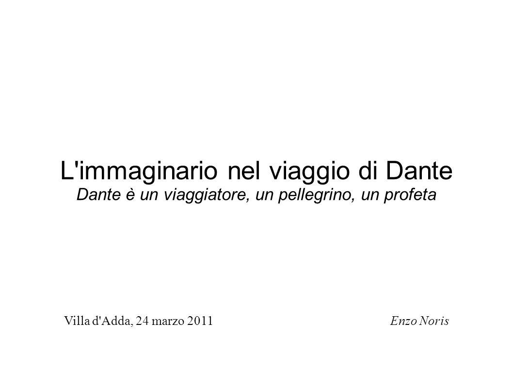 L'immaginario nel viaggio di Dante Dante è un viaggiatore, un pellegrino, un profeta Villa d'Adda, 24 marzo 2011 Enzo Noris