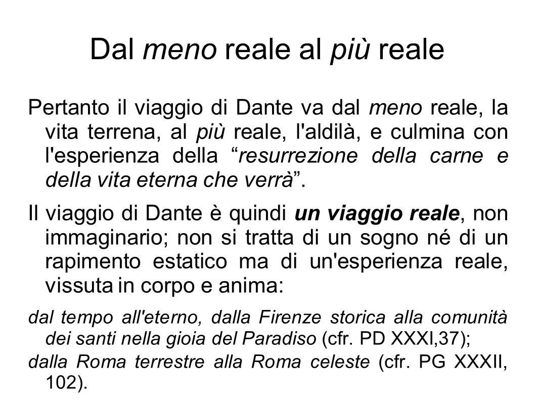 Dal meno reale al più reale Pertanto il viaggio di Dante va dal meno reale, la vita terrena, al più reale, l'aldilà, e culmina con l'esperienza della
