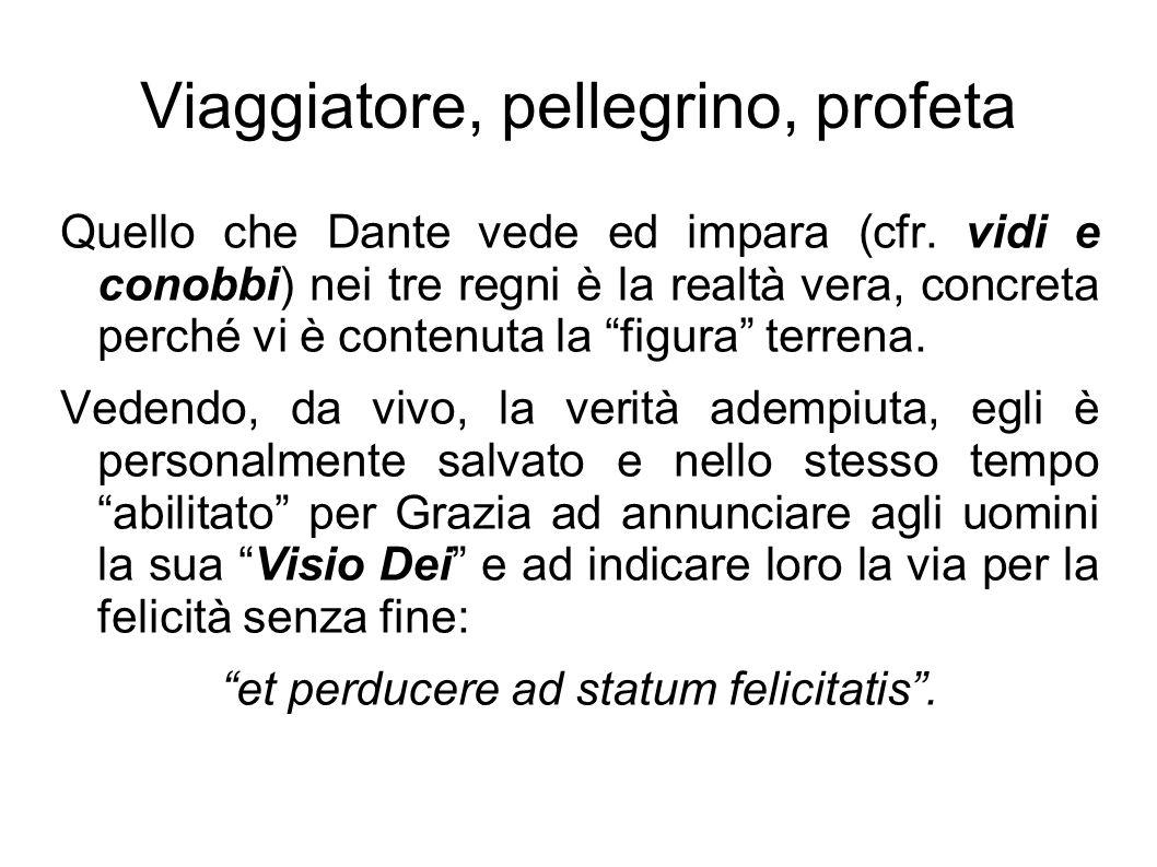 Viaggiatore, pellegrino, profeta Quello che Dante vede ed impara (cfr. vidi e conobbi) nei tre regni è la realtà vera, concreta perché vi è contenuta
