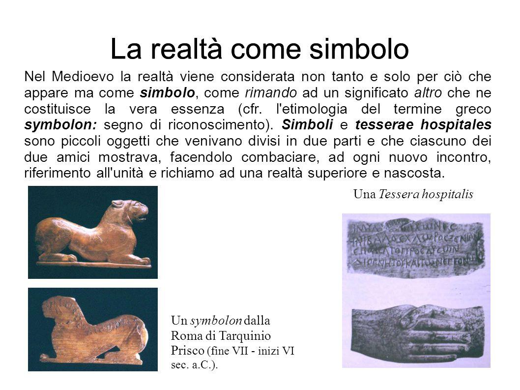La realtà come simbolo Nel Medioevo la realtà viene considerata non tanto e solo per ciò che appare ma come simbolo, come rimando ad un significato al