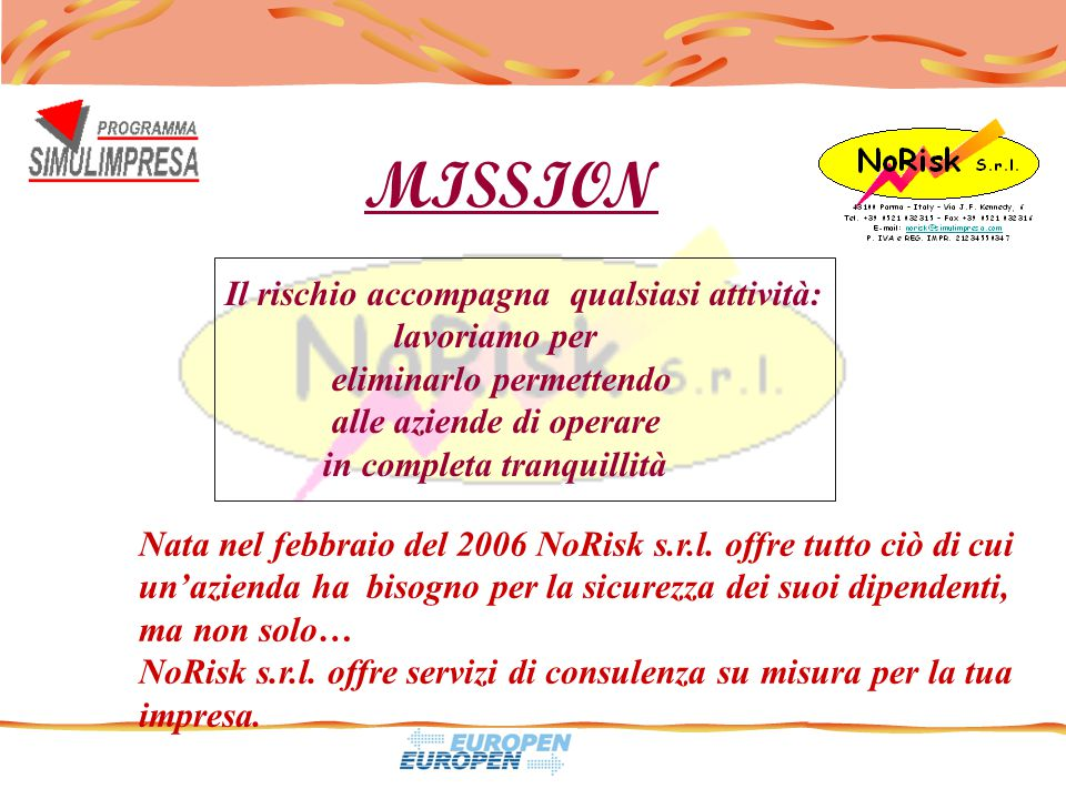 MISSION Nata nel febbraio del 2006 NoRisk s.r.l. offre tutto ciò di cui un'azienda ha bisogno per la sicurezza dei suoi dipendenti, ma non solo… NoRis
