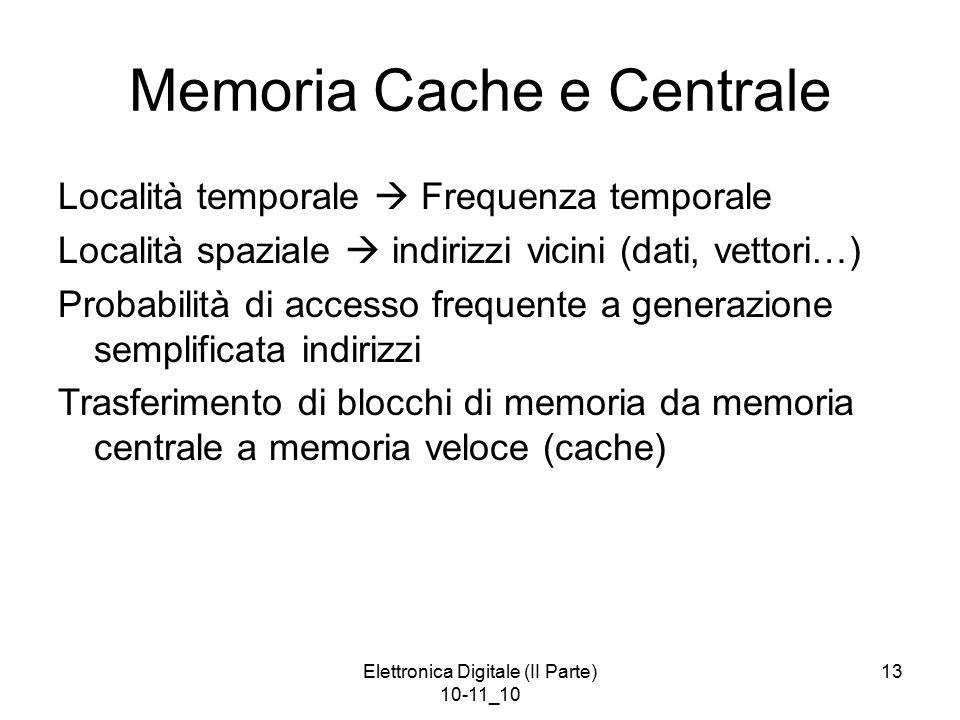 Elettronica Digitale (II Parte) 10-11_10 13 Memoria Cache e Centrale Località temporale  Frequenza temporale Località spaziale  indirizzi vicini (dati, vettori…) Probabilità di accesso frequente a generazione semplificata indirizzi Trasferimento di blocchi di memoria da memoria centrale a memoria veloce (cache)