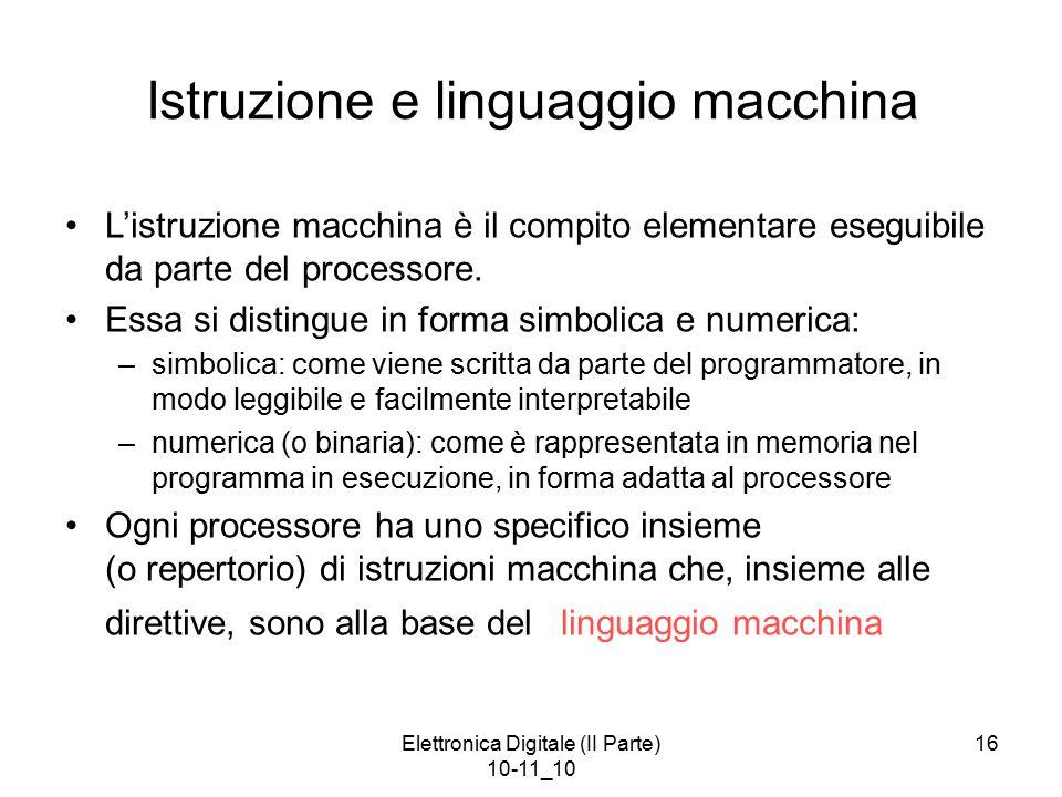 Elettronica Digitale (II Parte) 10-11_10 16 Istruzione e linguaggio macchina L'istruzione macchina è il compito elementare eseguibile da parte del processore.