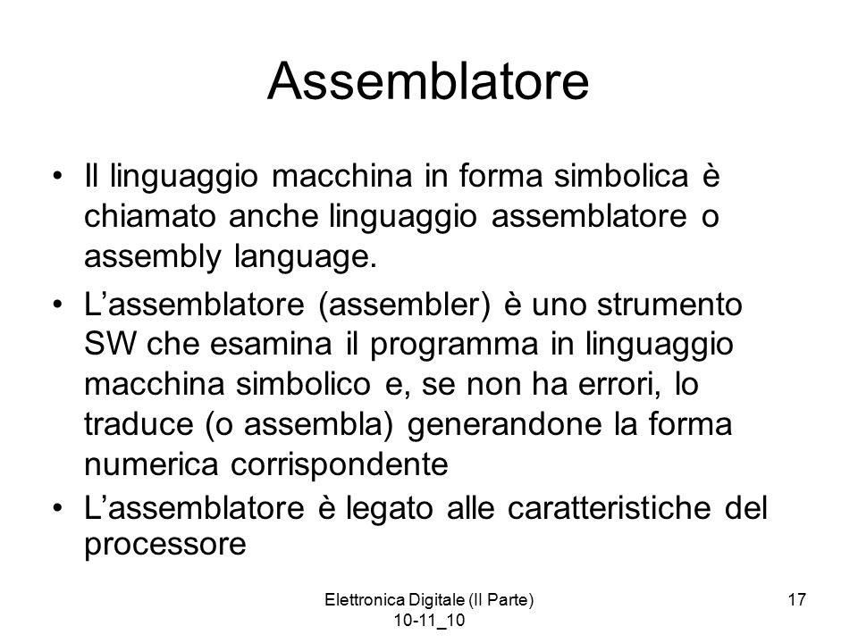 Elettronica Digitale (II Parte) 10-11_10 17 Assemblatore Il linguaggio macchina in forma simbolica è chiamato anche linguaggio assemblatore o assembly
