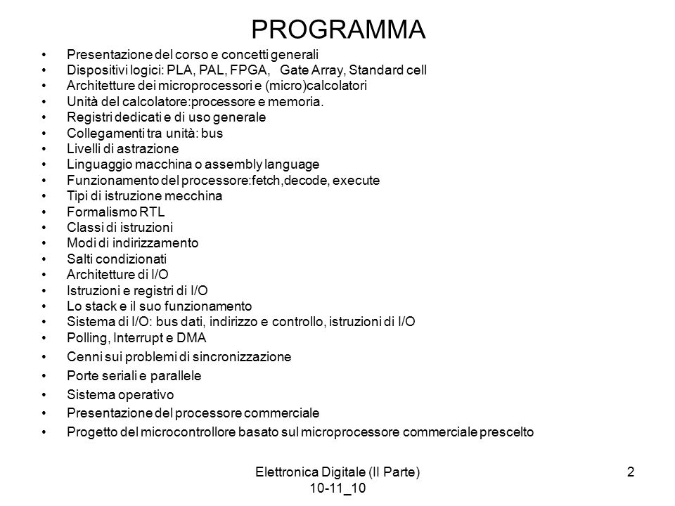 Elettronica Digitale (II Parte) 10-11_10 2 PROGRAMMA Presentazione del corso e concetti generali Dispositivi logici: PLA, PAL, FPGA, Gate Array, Stand