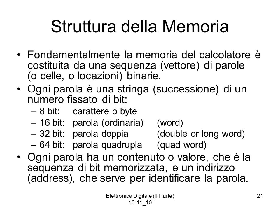 Elettronica Digitale (II Parte) 10-11_10 21 Struttura della Memoria Fondamentalmente la memoria del calcolatore è costituita da una sequenza (vettore) di parole (o celle, o locazioni) binarie.