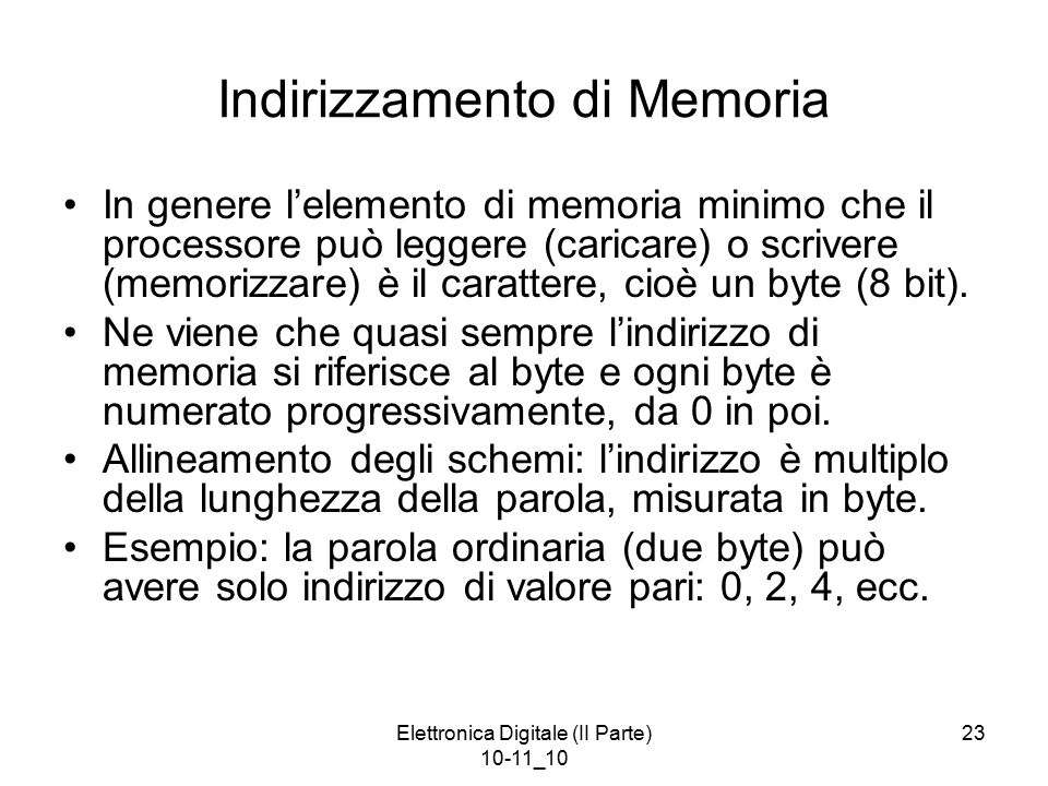 Elettronica Digitale (II Parte) 10-11_10 23 Indirizzamento di Memoria In genere l'elemento di memoria minimo che il processore può leggere (caricare) o scrivere (memorizzare) è il carattere, cioè un byte (8 bit).