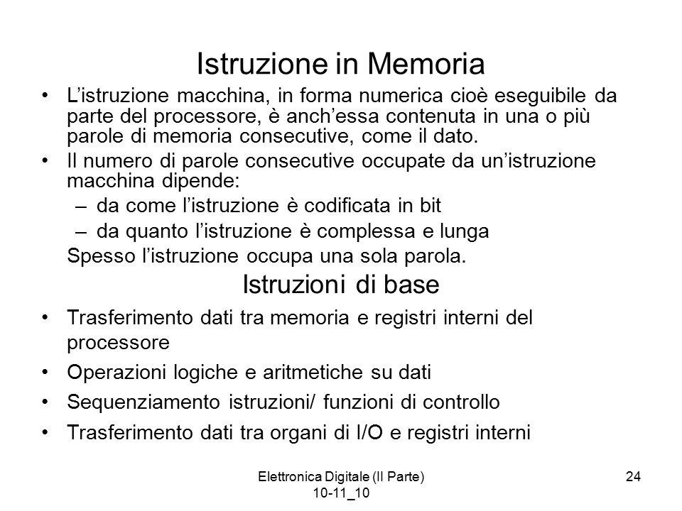 Elettronica Digitale (II Parte) 10-11_10 24 Istruzione in Memoria L'istruzione macchina, in forma numerica cioè eseguibile da parte del processore, è anch'essa contenuta in una o più parole di memoria consecutive, come il dato.