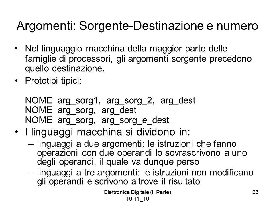 Elettronica Digitale (II Parte) 10-11_10 26 Argomenti: Sorgente-Destinazione e numero Nel linguaggio macchina della maggior parte delle famiglie di processori, gli argomenti sorgente precedono quello destinazione.