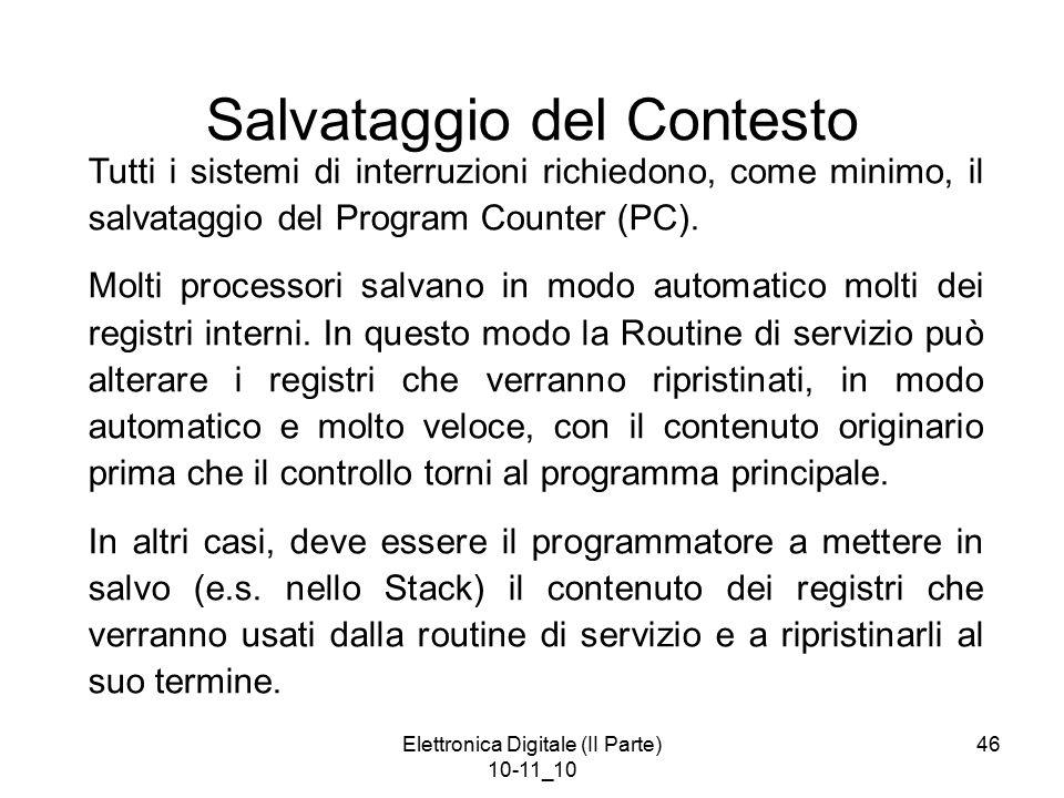 Elettronica Digitale (II Parte) 10-11_10 46 Salvataggio del Contesto Tutti i sistemi di interruzioni richiedono, come minimo, il salvataggio del Program Counter (PC).