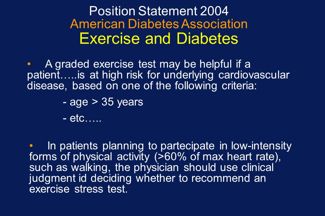Position Statement 2004 American Diabetes Association Exercise and Diabetes A graded exercise test may be helpful if a patient…..is at high risk for u
