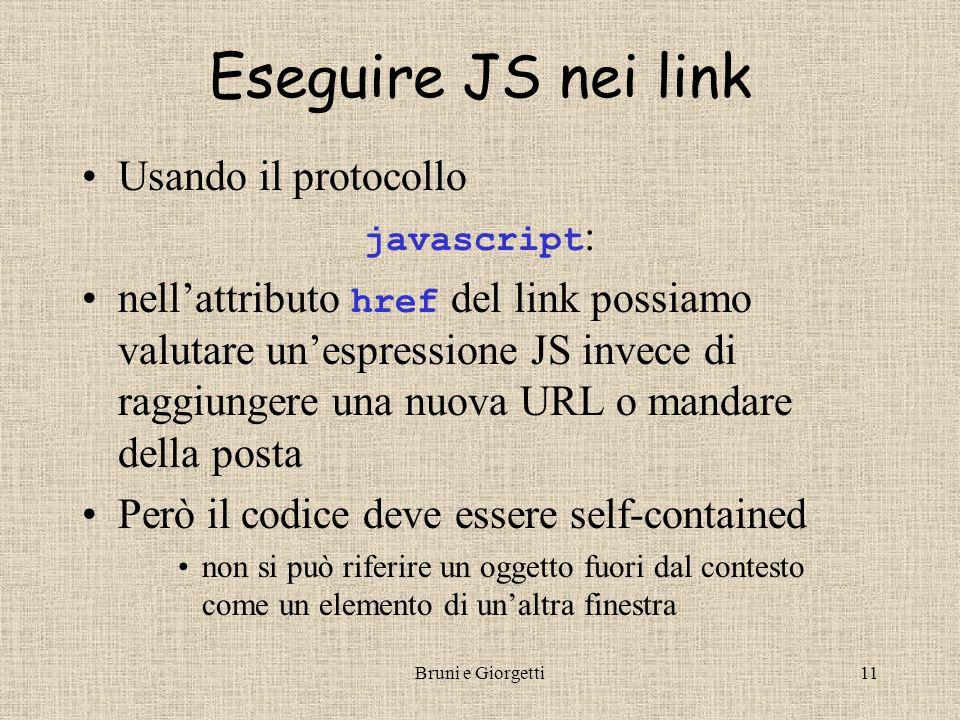 Bruni e Giorgetti11 Eseguire JS nei link Usando il protocollo javascript : nell'attributo href del link possiamo valutare un'espressione JS invece di raggiungere una nuova URL o mandare della posta Però il codice deve essere self-contained non si può riferire un oggetto fuori dal contesto come un elemento di un'altra finestra