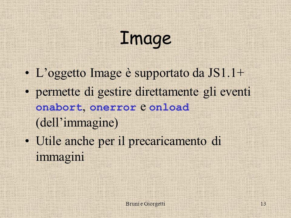 Bruni e Giorgetti13 Image L'oggetto Image è supportato da JS1.1+ permette di gestire direttamente gli eventi onabort, onerror e onload (dell'immagine) Utile anche per il precaricamento di immagini