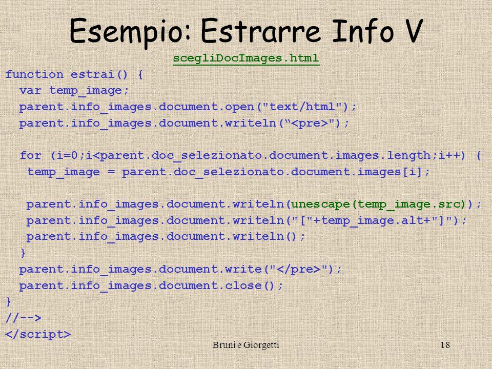 Bruni e Giorgetti18 Esempio: Estrarre Info V scegliDocImages.html function estrai() { var temp_image; parent.info_images.document.open( text/html ); parent.info_images.document.writeln( ); for (i=0;i<parent.doc_selezionato.document.images.length;i++) { temp_image = parent.doc_selezionato.document.images[i]; parent.info_images.document.writeln(unescape(temp_image.src)); parent.info_images.document.writeln( [ +temp_image.alt+ ] ); parent.info_images.document.writeln(); } parent.info_images.document.write( ); parent.info_images.document.close(); } //-->