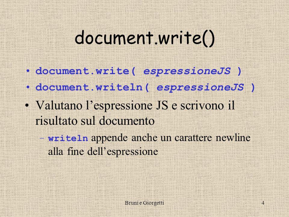 Bruni e Giorgetti4 document.write() document.write( espressioneJS ) document.writeln( espressioneJS ) Valutano l'espressione JS e scrivono il risultato sul documento –writeln appende anche un carattere newline alla fine dell'espressione