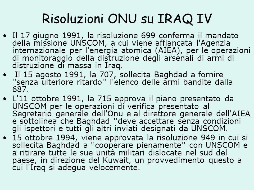 Risoluzioni ONU su IRAQ IV Il 17 giugno 1991, la risoluzione 699 conferma il mandato della missione UNSCOM, a cui viene affiancata l Agenzia internazionale per l energia atomica (AIEA), per le operazioni di monitoraggio della distruzione degli arsenali di armi di distruzione di massa in Iraq.