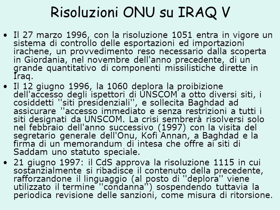 Risoluzioni ONU su IRAQ V Il 27 marzo 1996, con la risoluzione 1051 entra in vigore un sistema di controllo delle esportazioni ed importazioni irachene, un provvedimento reso necessario dalla scoperta in Giordania, nel novembre dell anno precedente, di un grande quantitativo di componenti missilistiche dirette in Iraq.