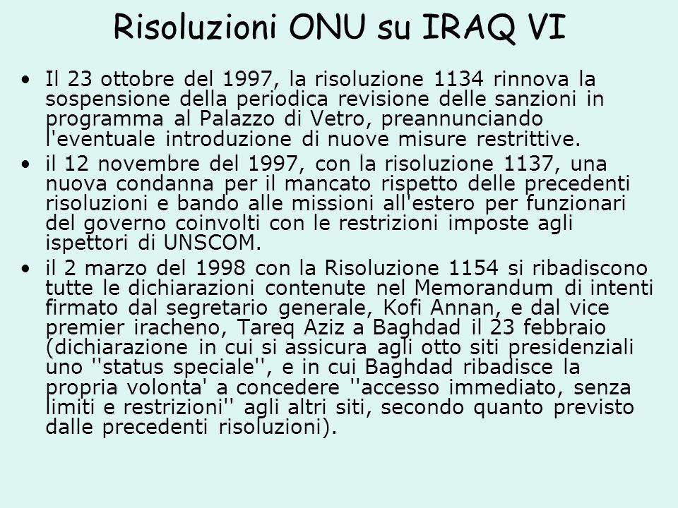 Risoluzioni ONU su IRAQ VI Il 23 ottobre del 1997, la risoluzione 1134 rinnova la sospensione della periodica revisione delle sanzioni in programma al Palazzo di Vetro, preannunciando l eventuale introduzione di nuove misure restrittive.