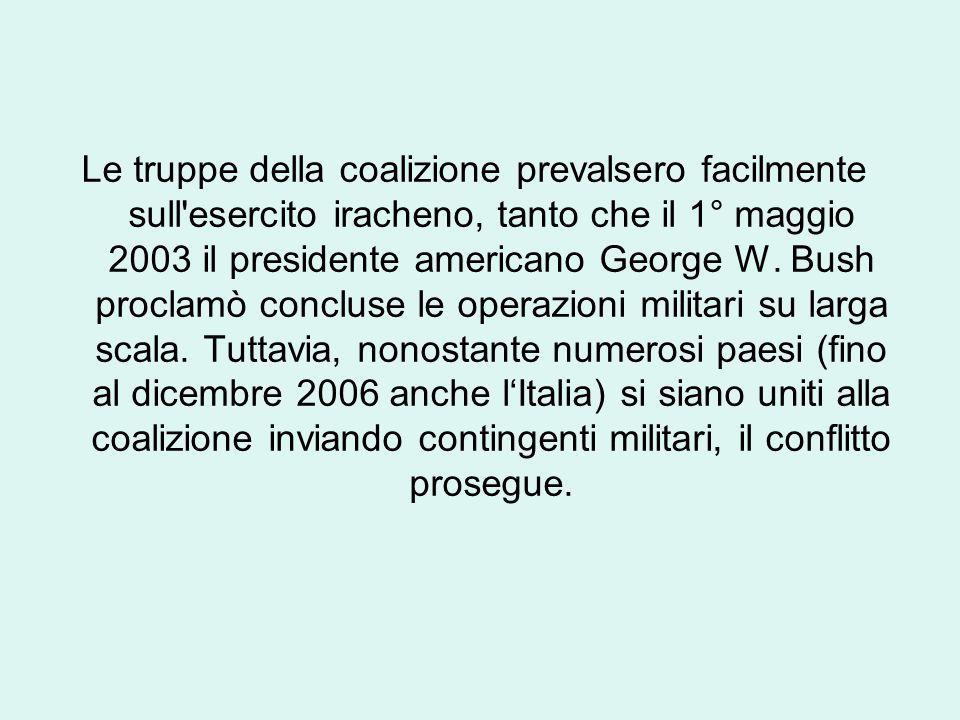 Le truppe della coalizione prevalsero facilmente sull esercito iracheno, tanto che il 1° maggio 2003 il presidente americano George W.