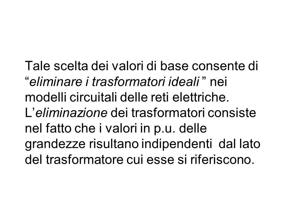 """Tale scelta dei valori di base consente di """"eliminare i trasformatori ideali """" nei modelli circuitali delle reti elettriche. L'eliminazione dei trasfo"""