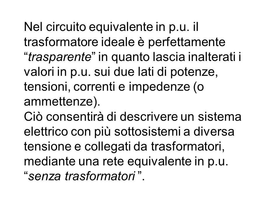 """Nel circuito equivalente in p.u. il trasformatore ideale è perfettamente """"trasparente"""" in quanto lascia inalterati i valori in p.u. sui due lati di po"""