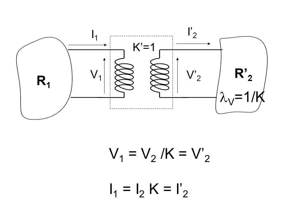 R1R1 R' 2 I' 2 I1I1 V' 2 V1V1 K'=1 V =1/K V 1 = V 2 /K = V' 2 I 1 = I 2 K = I' 2