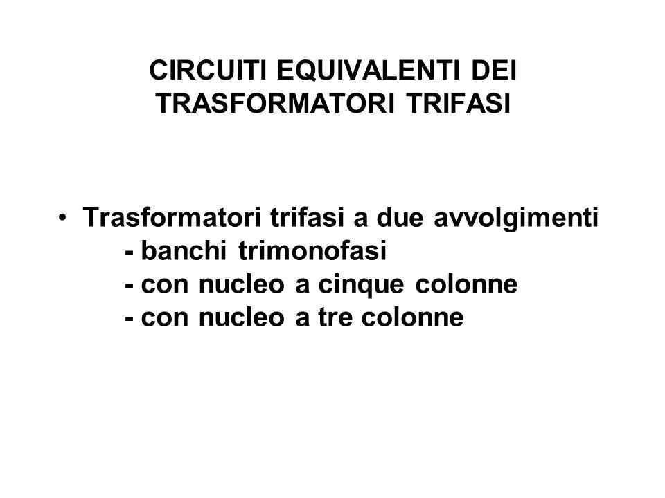 CIRCUITI EQUIVALENTI DEI TRASFORMATORI TRIFASI Trasformatori trifasi a due avvolgimenti - banchi trimonofasi - con nucleo a cinque colonne - con nucle