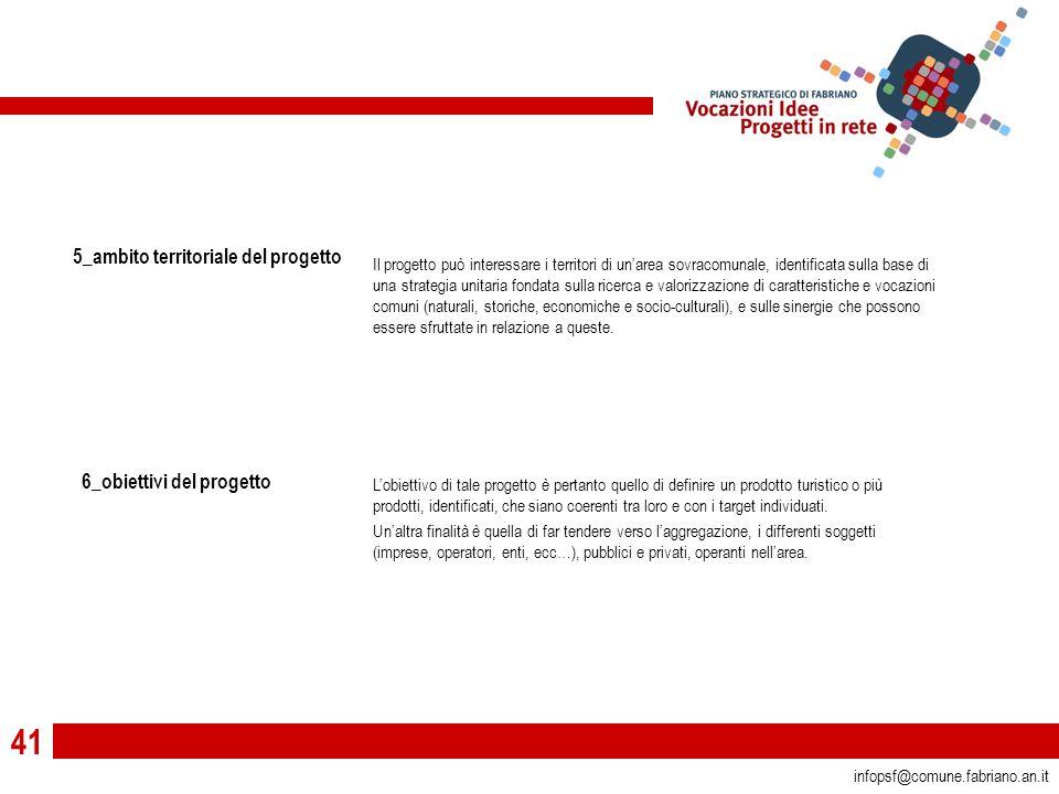 41 infopsf@comune.fabriano.an.it 5_ambito territoriale del progetto 6_obiettivi del progetto L'obiettivo di tale progetto è pertanto quello di definire un prodotto turistico o più prodotti, identificati, che siano coerenti tra loro e con i target individuati.
