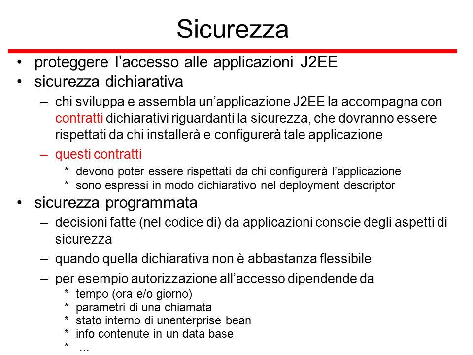 Sicurezza proteggere l'accesso alle applicazioni J2EE sicurezza dichiarativa –chi sviluppa e assembla un'applicazione J2EE la accompagna con contratti dichiarativi riguardanti la sicurezza, che dovranno essere rispettati da chi installerà e configurerà tale applicazione –questi contratti *devono poter essere rispettati da chi configurerà l'applicazione *sono espressi in modo dichiarativo nel deployment descriptor sicurezza programmata –decisioni fatte (nel codice di) da applicazioni conscie degli aspetti di sicurezza –quando quella dichiarativa non è abbastanza flessibile –per esempio autorizzazione all'accesso dipendende da *tempo (ora e/o giorno) *parametri di una chiamata *stato interno di unenterprise bean *info contenute in un data base *...