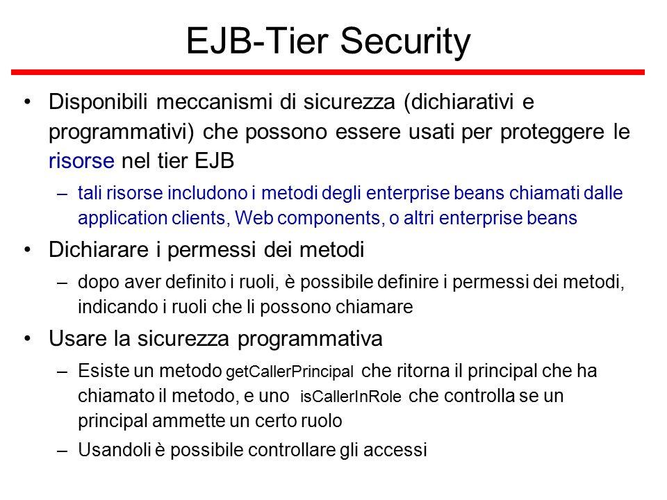 EJB-Tier Security Disponibili meccanismi di sicurezza (dichiarativi e programmativi) che possono essere usati per proteggere le risorse nel tier EJB –tali risorse includono i metodi degli enterprise beans chiamati dalle application clients, Web components, o altri enterprise beans Dichiarare i permessi dei metodi –dopo aver definito i ruoli, è possibile definire i permessi dei metodi, indicando i ruoli che li possono chiamare Usare la sicurezza programmativa –Esiste un metodo getCallerPrincipal che ritorna il principal che ha chiamato il metodo, e uno isCallerInRole che controlla se un principal ammette un certo ruolo –Usandoli è possibile controllare gli accessi