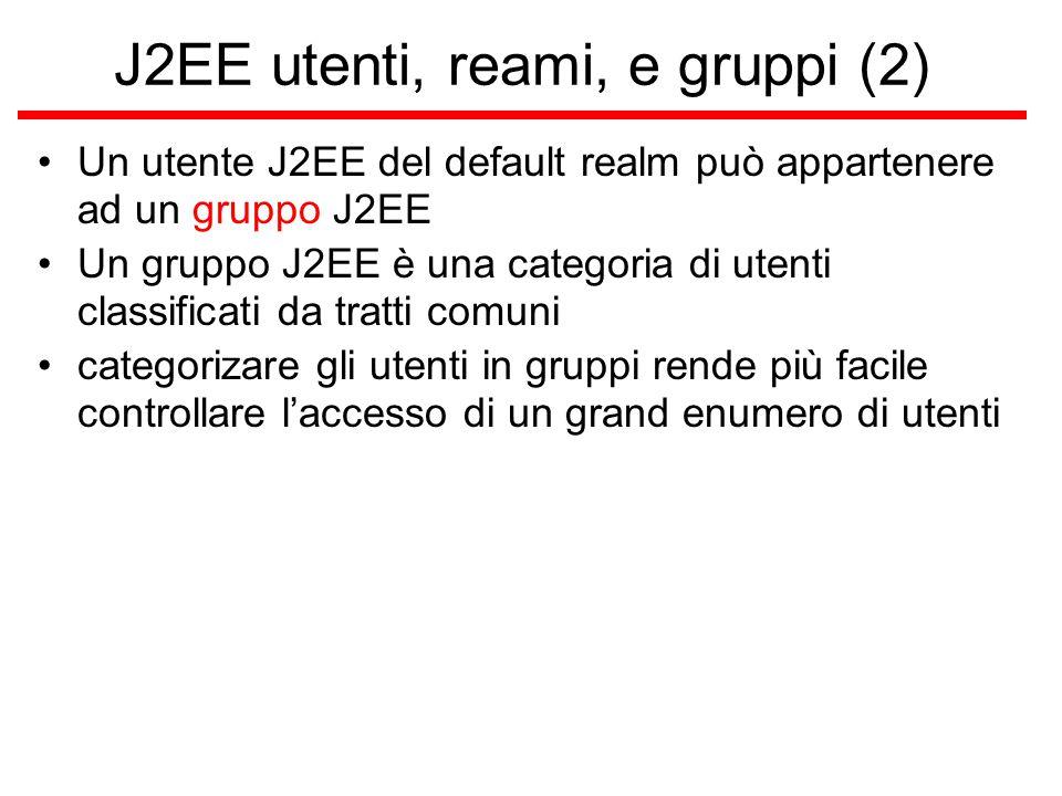 J2EE utenti, reami, e gruppi (2) Un utente J2EE del default realm può appartenere ad un gruppo J2EE Un gruppo J2EE è una categoria di utenti classificati da tratti comuni categorizare gli utenti in gruppi rende più facile controllare l'accesso di un grand enumero di utenti