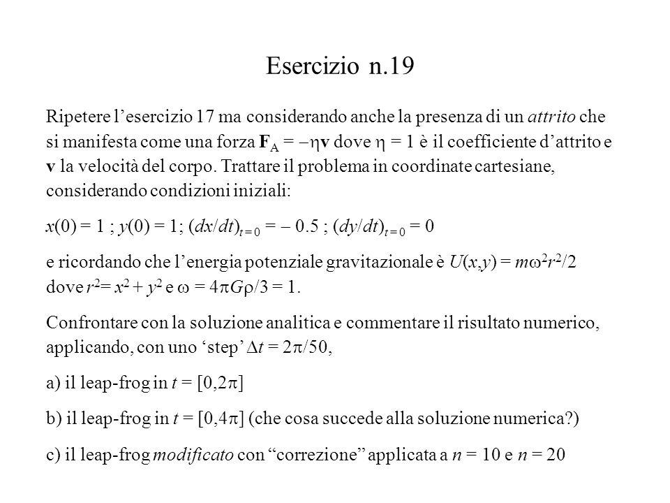 Esercizio n.19 Ripetere l'esercizio 17 ma considerando anche la presenza di un attrito che si manifesta come una forza F A =  v dove  = 1 è il coefficiente d'attrito e v la velocità del corpo.