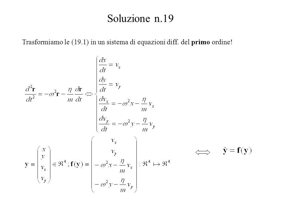 Soluzione n.19 Trasformiamo le (19.1) in un sistema di equazioni diff. del primo ordine!