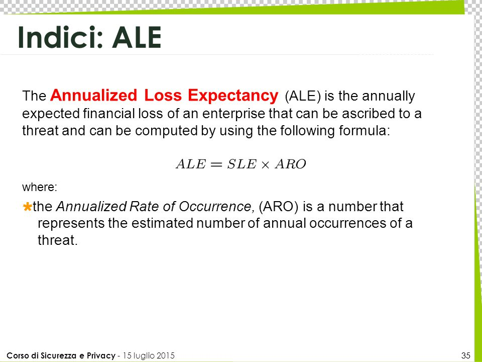 Corso di Sicurezza e Privacy - 15 luglio 2015 35 Indici: ALE 35 The Annualized Loss Expectancy (ALE) is the annually expected financial loss of an enterprise that can be ascribed to a threat and can be computed by using the following formula: where:  the Annualized Rate of Occurrence, (ARO) is a number that represents the estimated number of annual occurrences of a threat.