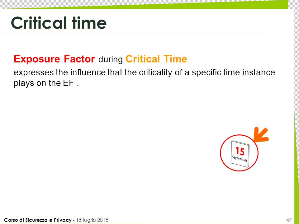 Corso di Sicurezza e Privacy - 15 luglio 2015 47 Exposure Factor during Critical Time expresses the influence that the criticality of a specific time