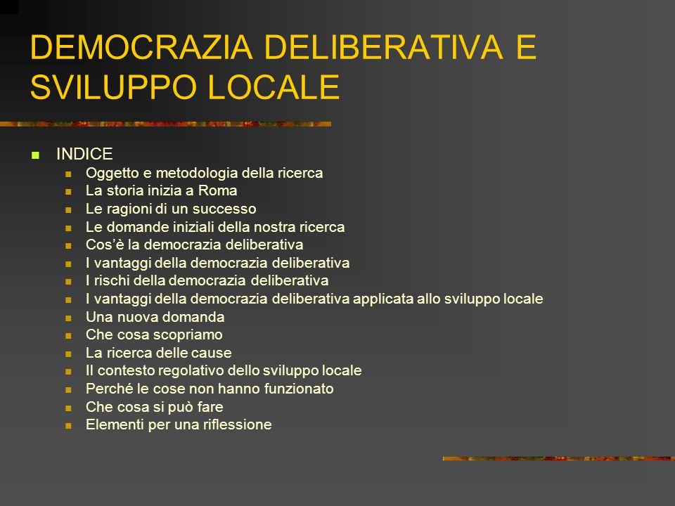 DEMOCRAZIA DELIBERATIVA E SVILUPPO LOCALE INDICE Oggetto e metodologia della ricerca La storia inizia a Roma Le ragioni di un successo Le domande iniziali della nostra ricerca Cos'è la democrazia deliberativa I vantaggi della democrazia deliberativa I rischi della democrazia deliberativa I vantaggi della democrazia deliberativa applicata allo sviluppo locale Una nuova domanda Che cosa scopriamo La ricerca delle cause Il contesto regolativo dello sviluppo locale Perché le cose non hanno funzionato Che cosa si può fare Elementi per una riflessione
