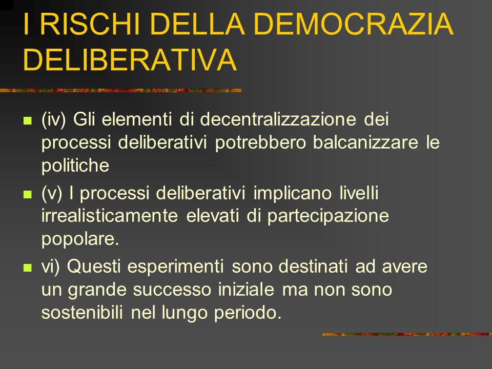 I RISCHI DELLA DEMOCRAZIA DELIBERATIVA (iv) Gli elementi di decentralizzazione dei processi deliberativi potrebbero balcanizzare le politiche (v) I processi deliberativi implicano livelli irrealisticamente elevati di partecipazione popolare.