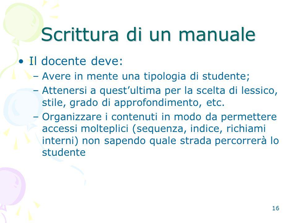 16 Scrittura di un manuale Il docente deve: –Avere in mente una tipologia di studente; –Attenersi a quest'ultima per la scelta di lessico, stile, grado di approfondimento, etc.