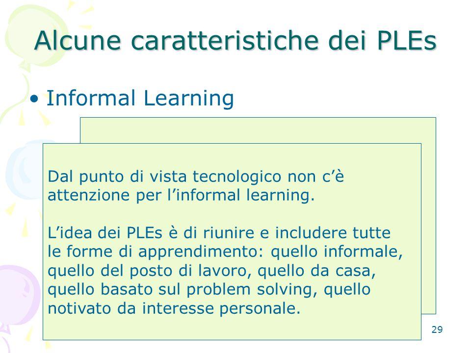 29 Alcune caratteristiche dei PLEs Informal Learning Apprendiamo in diversi modi e contesti. E' un dato di fatto che la maggior parte dei lavoratori i