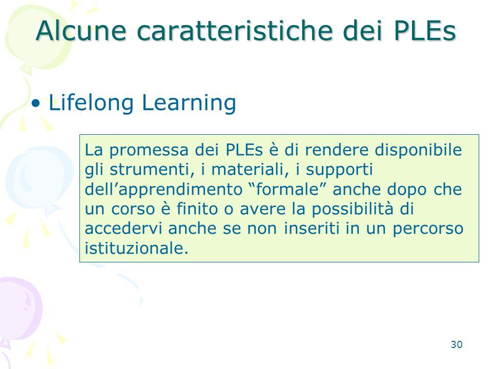 30 Alcune caratteristiche dei PLEs Lifelong Learning La promessa dei PLEs è di rendere disponibile gli strumenti, i materiali, i supporti dell'apprendimento formale anche dopo che un corso è finito o avere la possibilità di accedervi anche se non inseriti in un percorso istituzionale.