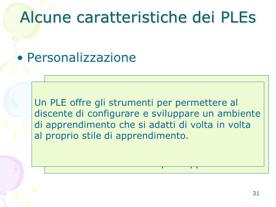 31 Alcune caratteristiche dei PLEs Personalizzazione E' idea comune che ognuno ha un proprio stile di apprendimento.