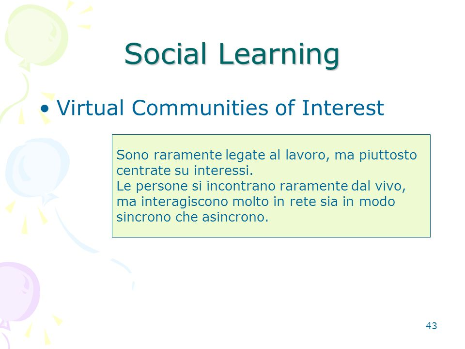 43 Social Learning Sono raramente legate al lavoro, ma piuttosto centrate su interessi. Le persone si incontrano raramente dal vivo, ma interagiscono