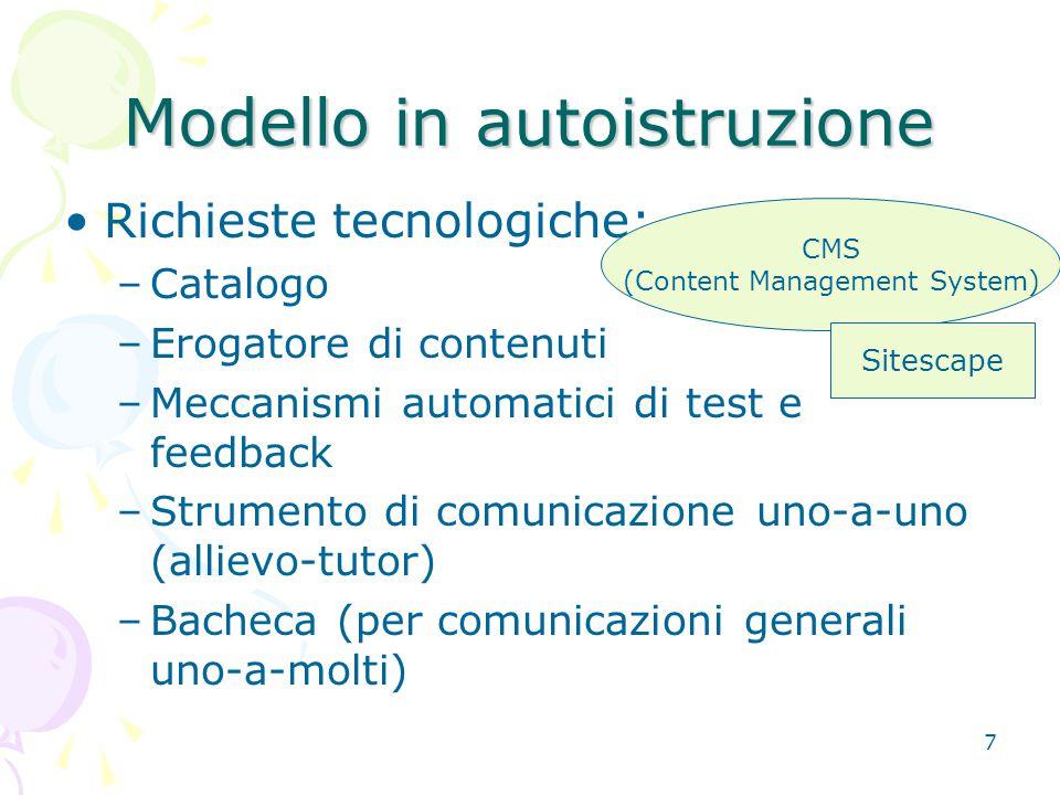 7 Modello in autoistruzione Richieste tecnologiche: –Catalogo –Erogatore di contenuti –Meccanismi automatici di test e feedback –Strumento di comunicazione uno-a-uno (allievo-tutor) –Bacheca (per comunicazioni generali uno-a-molti) CMS (Content Management System) Sitescape