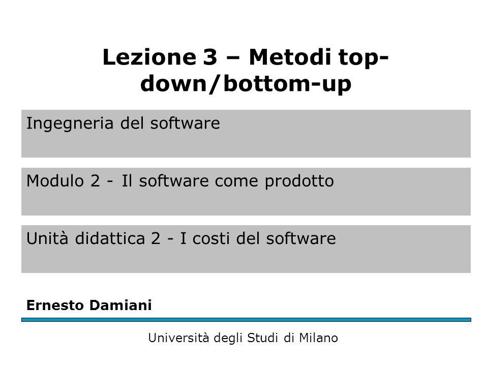 Ingegneria del software Modulo 2 -Il software come prodotto Unità didattica 2 - I costi del software Ernesto Damiani Università degli Studi di Milano Lezione 3 – Metodi top- down/bottom-up
