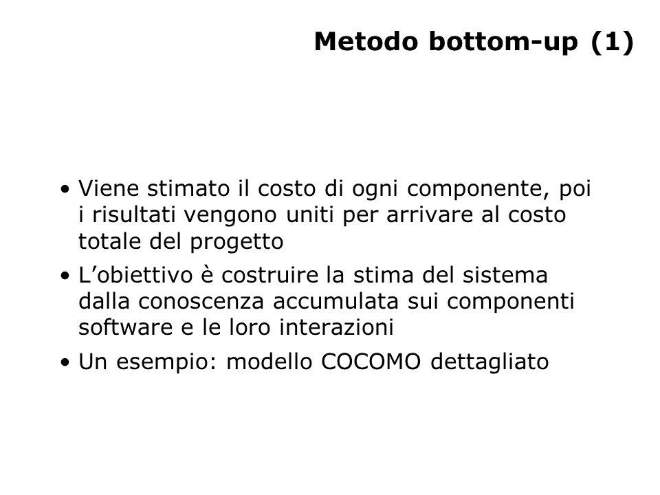 Metodo bottom-up (1) Viene stimato il costo di ogni componente, poi i risultati vengono uniti per arrivare al costo totale del progetto L'obiettivo è costruire la stima del sistema dalla conoscenza accumulata sui componenti software e le loro interazioni Un esempio: modello COCOMO dettagliato