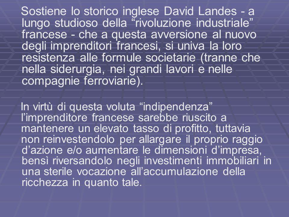 Sostiene lo storico inglese David Landes - a lungo studioso della rivoluzione industriale francese - che a questa avversione al nuovo degli imprenditori francesi, si univa la loro resistenza alle formule societarie (tranne che nella siderurgia, nei grandi lavori e nelle compagnie ferroviarie).